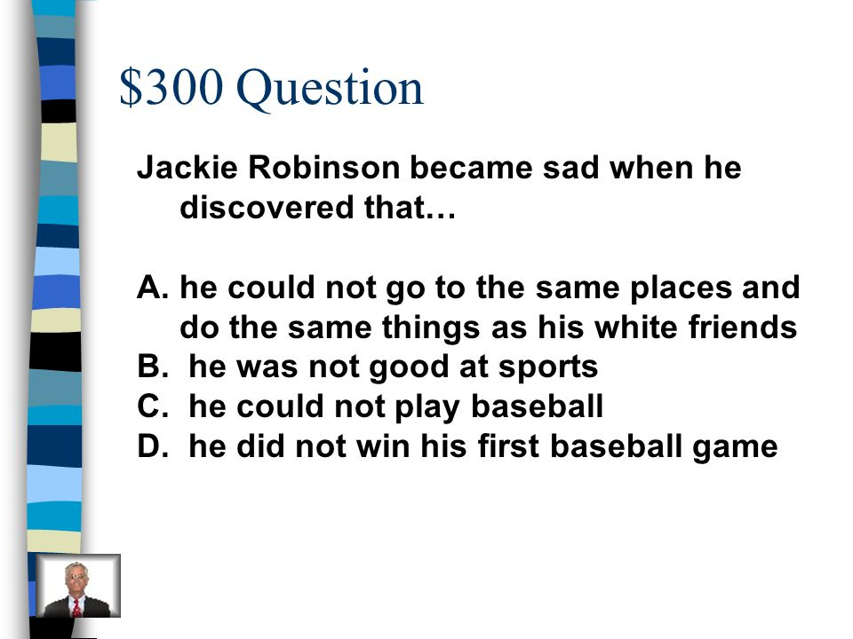 $300 Question Jackie Robinson became sad when he discovered that…
