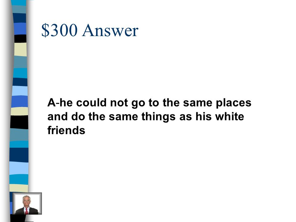 $300 Answer A-he could not go to the same places and do the same things as his white friends
