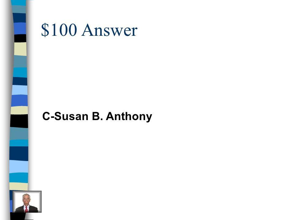 $100 Answer C-Susan B. Anthony