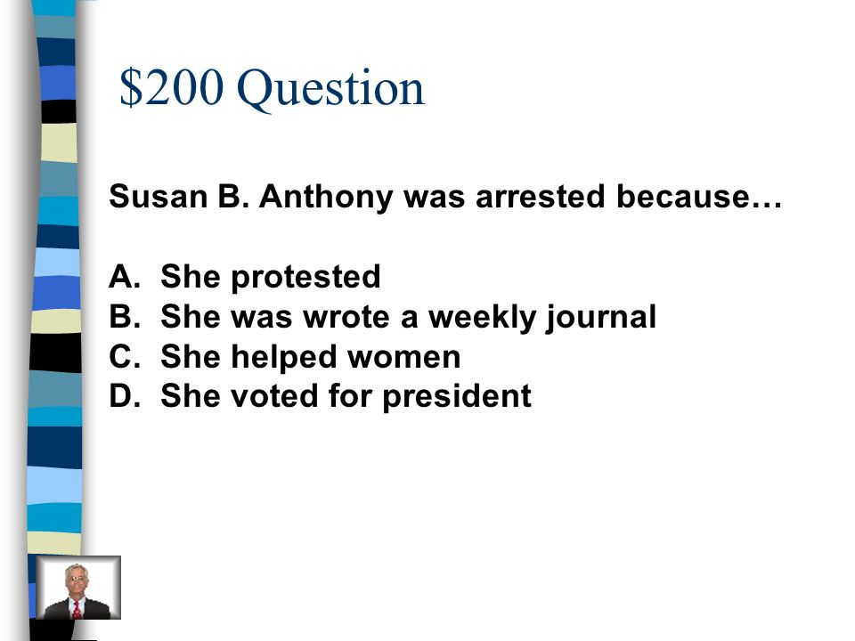 $200 Question Susan B. Anthony was arrested because… A. She protested