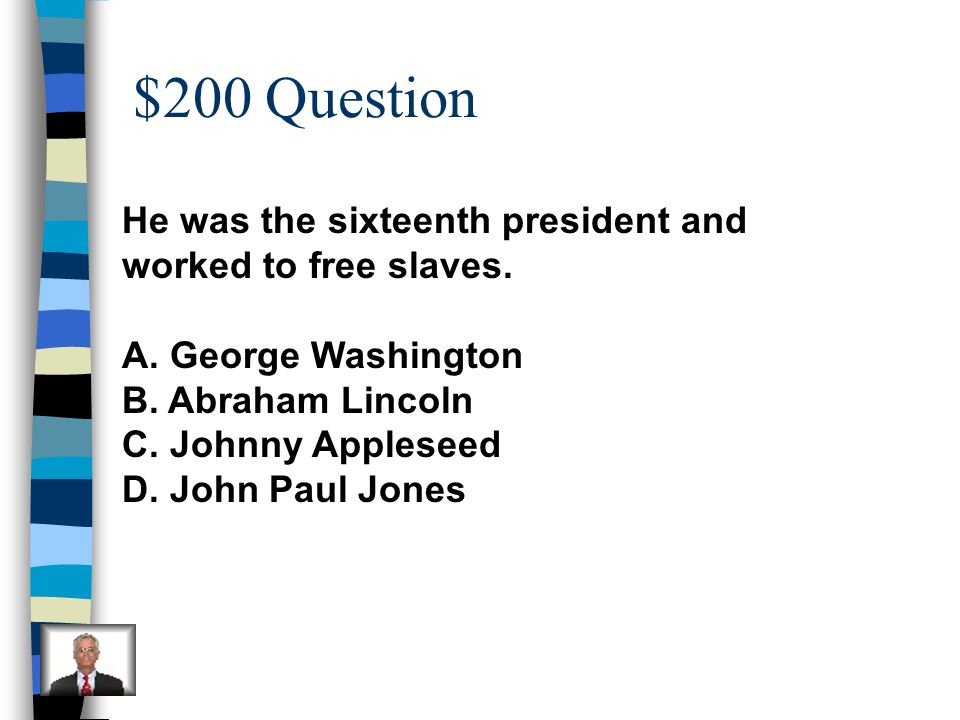 $200 Question He was the sixteenth president and worked to free slaves. A. George Washington. B. Abraham Lincoln.