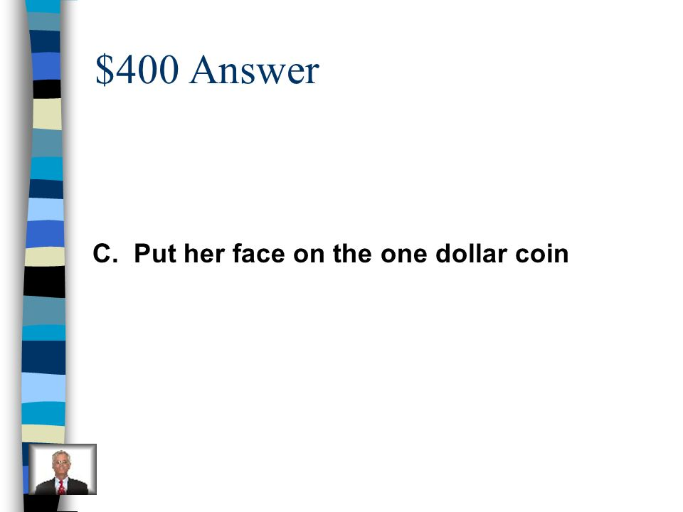 $400 Answer C. Put her face on the one dollar coin