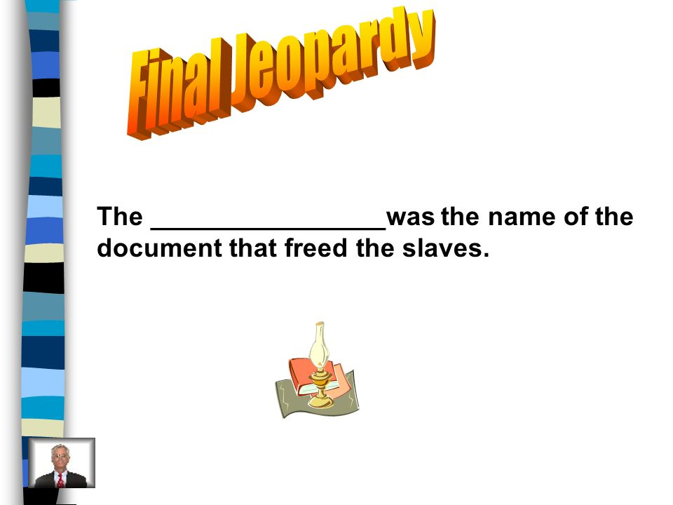 Final Jeopardy The ________________was the name of the document that freed the slaves.