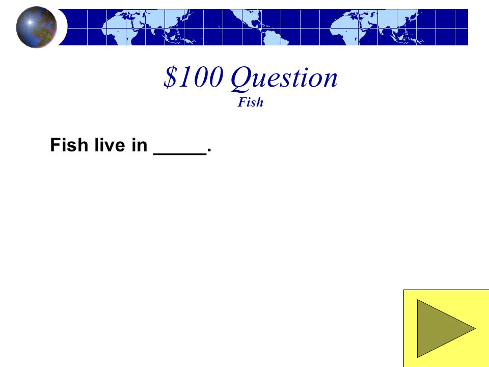 $100 Question Fish Fish live in _____.
