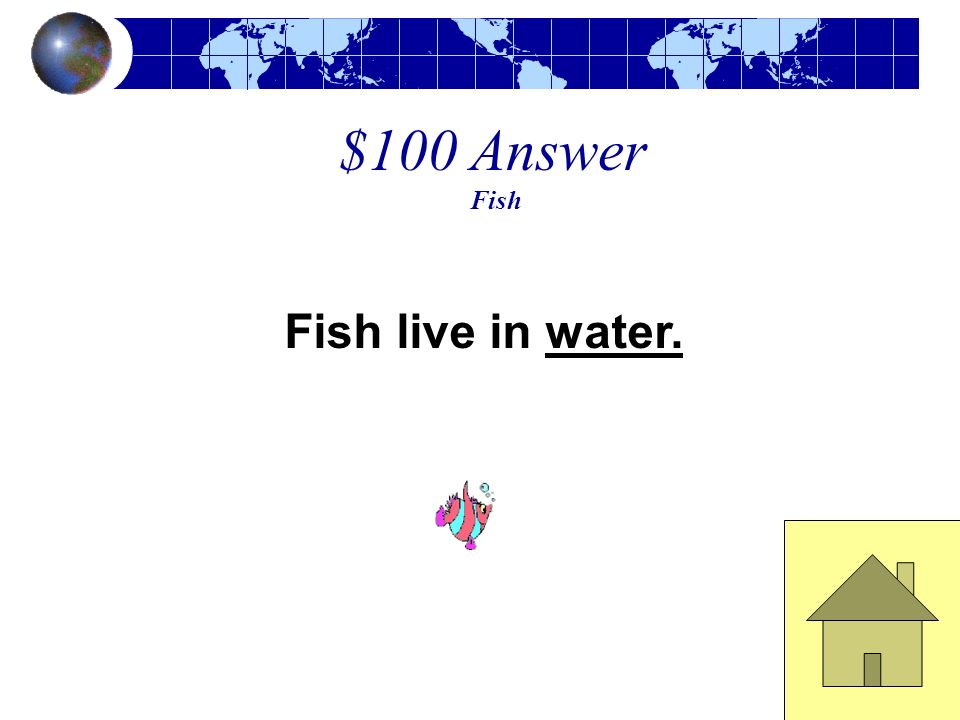 $100 Answer Fish Fish live in water.