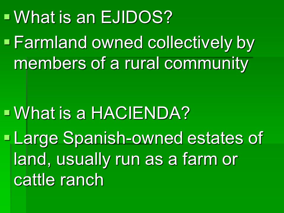 What is an EJIDOS Farmland owned collectively by members of a rural community. What is a HACIENDA