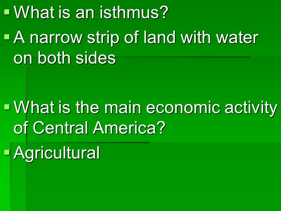 What is an isthmus A narrow strip of land with water on both sides. What is the main economic activity of Central America