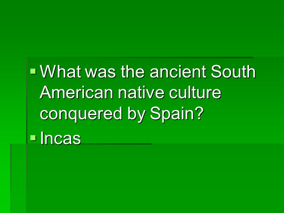 What was the ancient South American native culture conquered by Spain