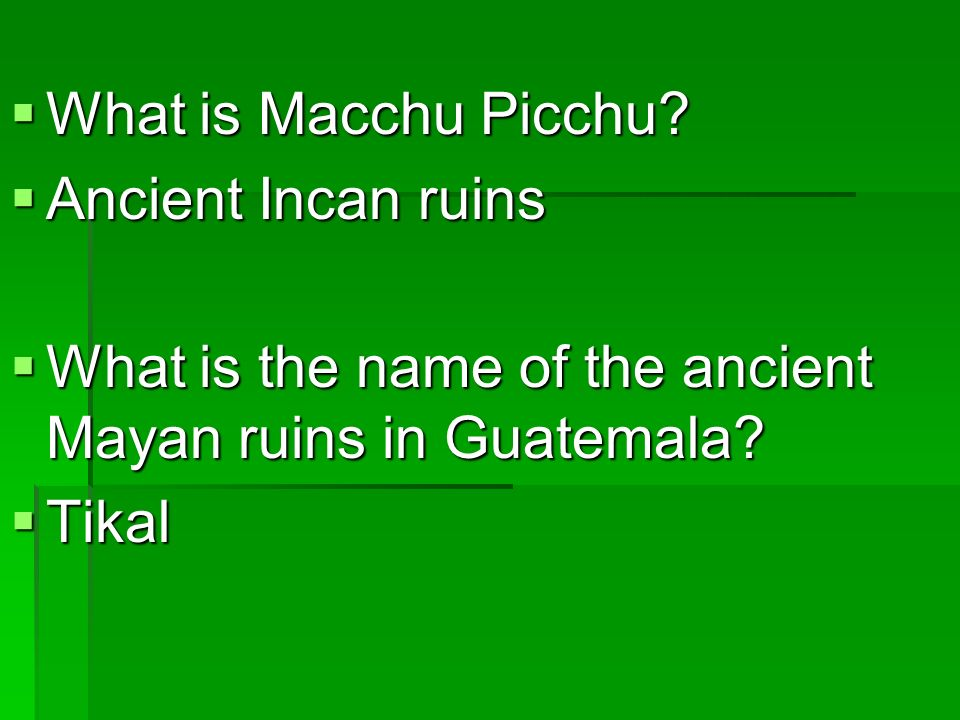 What is Macchu Picchu Ancient Incan ruins. What is the name of the ancient Mayan ruins in Guatemala