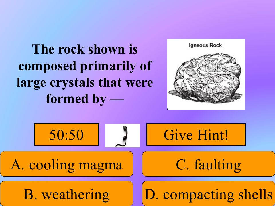 50:50 Give Hint! A. cooling magma C. faulting B. weathering