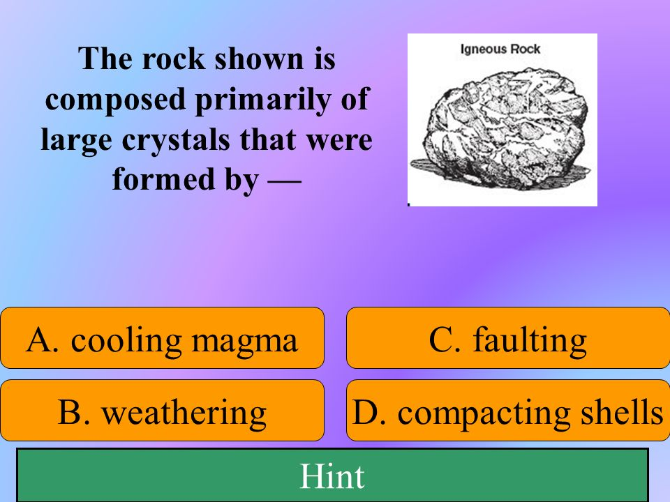 A. cooling magma C. faulting B. weathering D. compacting shells Hint
