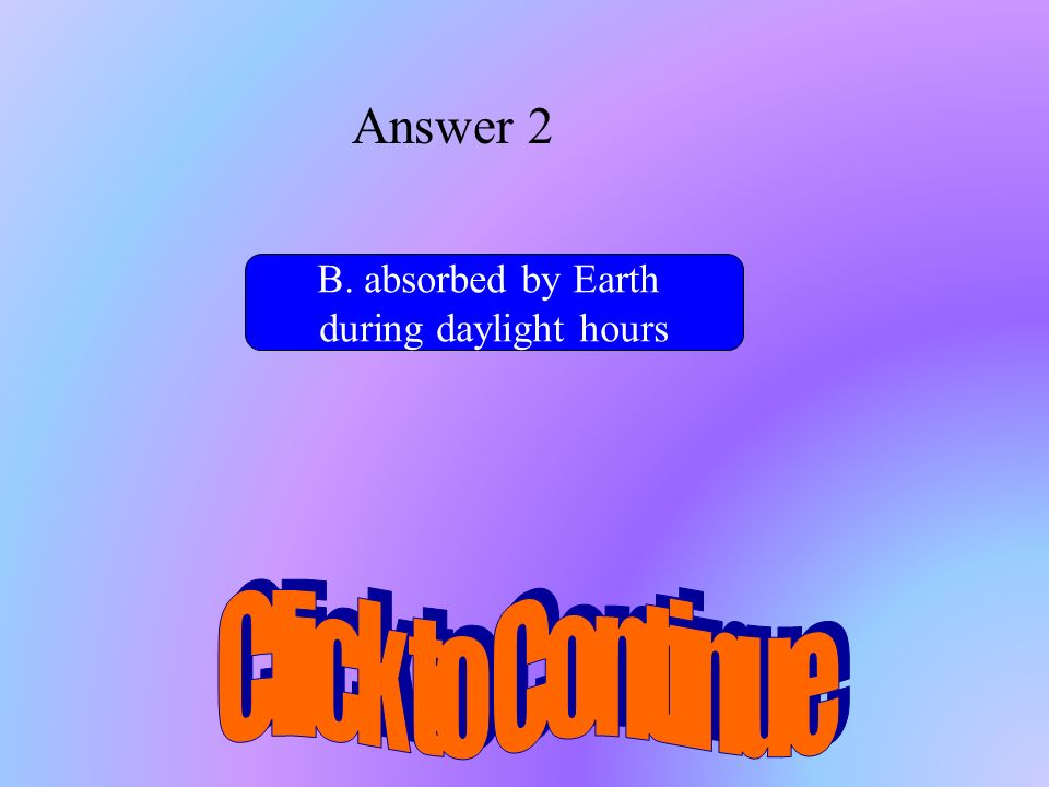 Answer 2 Click to Continue B. absorbed by Earth during daylight hours