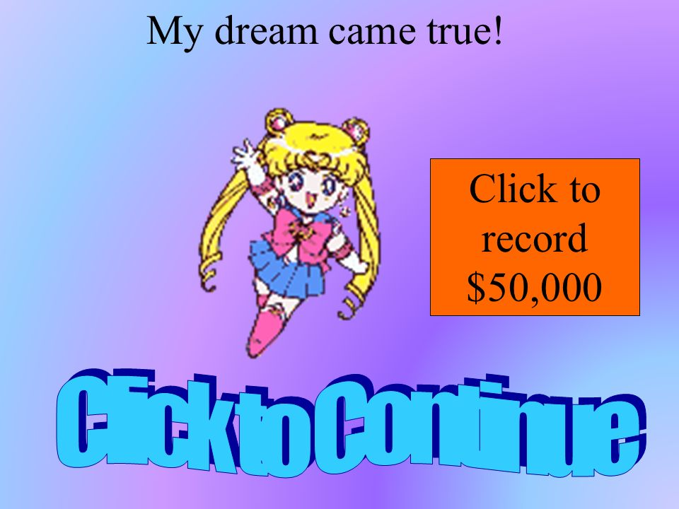 My dream came true! Click to record $50,000 Click to Continue