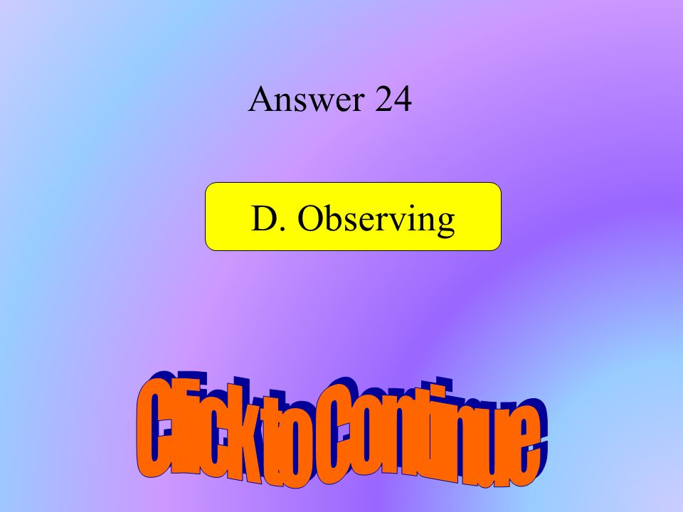 Answer 24 D. Observing Click to Continue D..