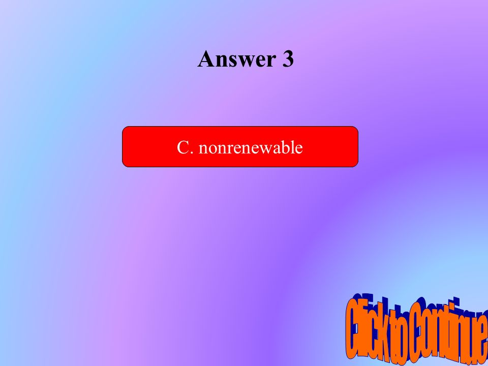 Answer 3 C. nonrenewable Click to Continue
