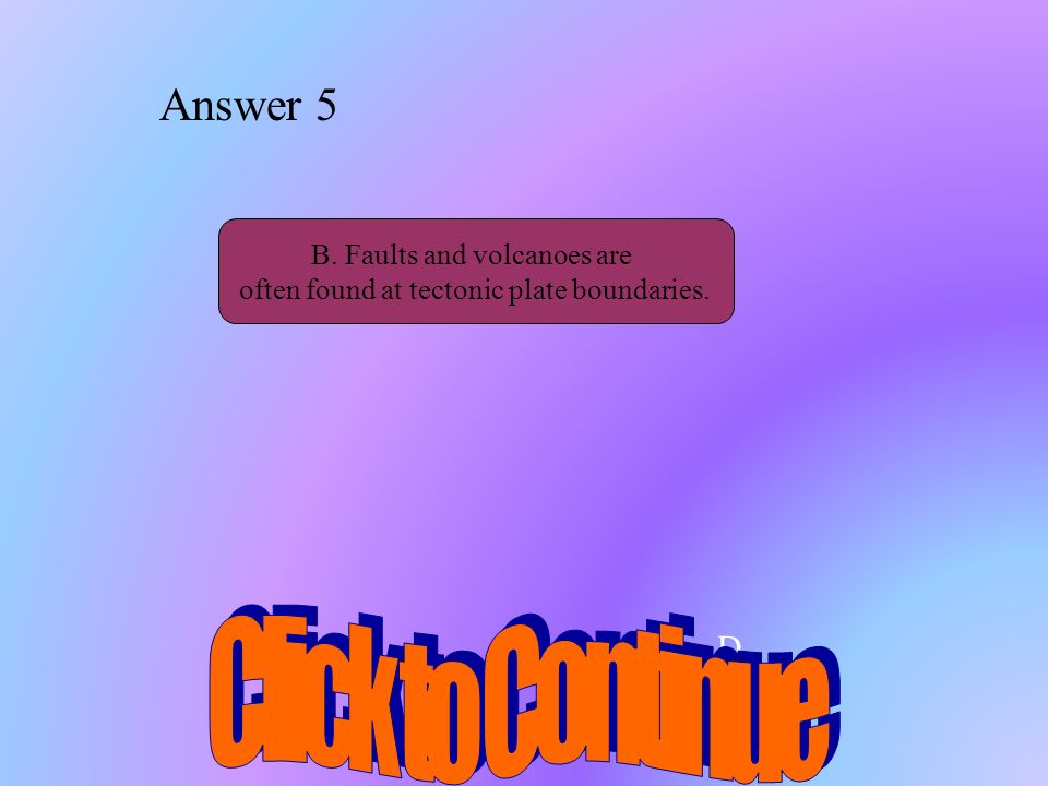 Click to Continue Answer 5 D.. B. Faults and volcanoes are