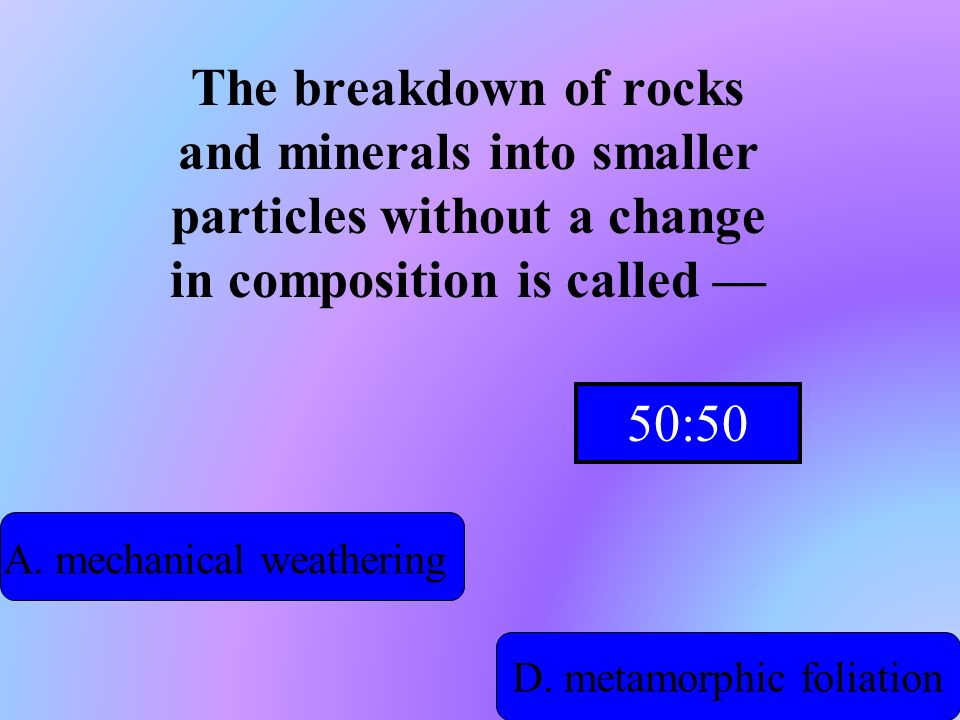 The breakdown of rocks and minerals into smaller particles without a change in composition is called —
