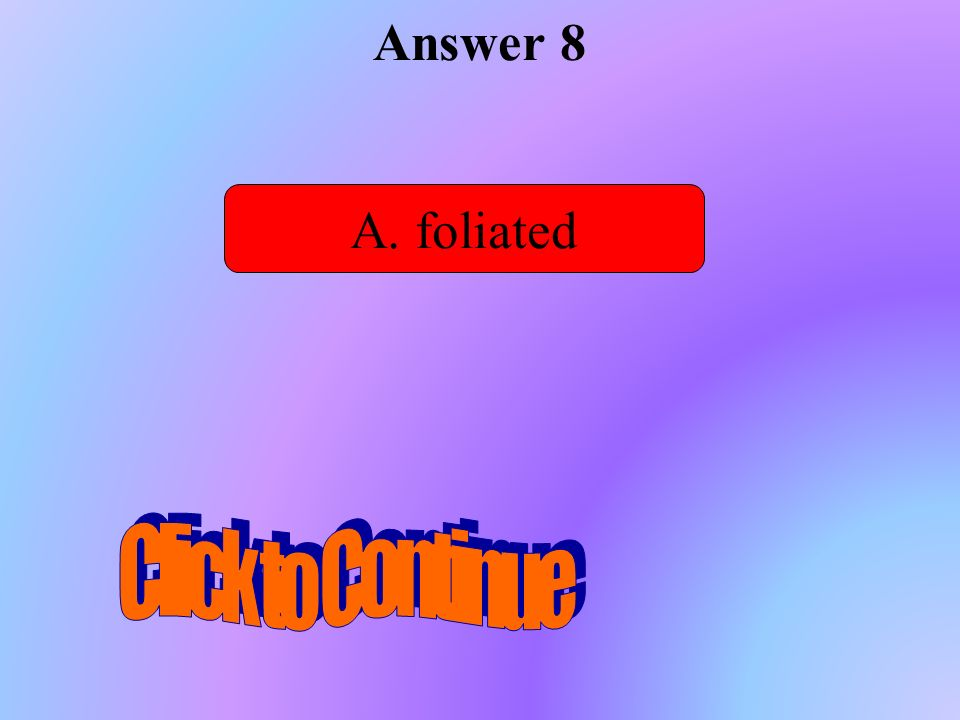 Answer 8 A. foliated Click to Continue