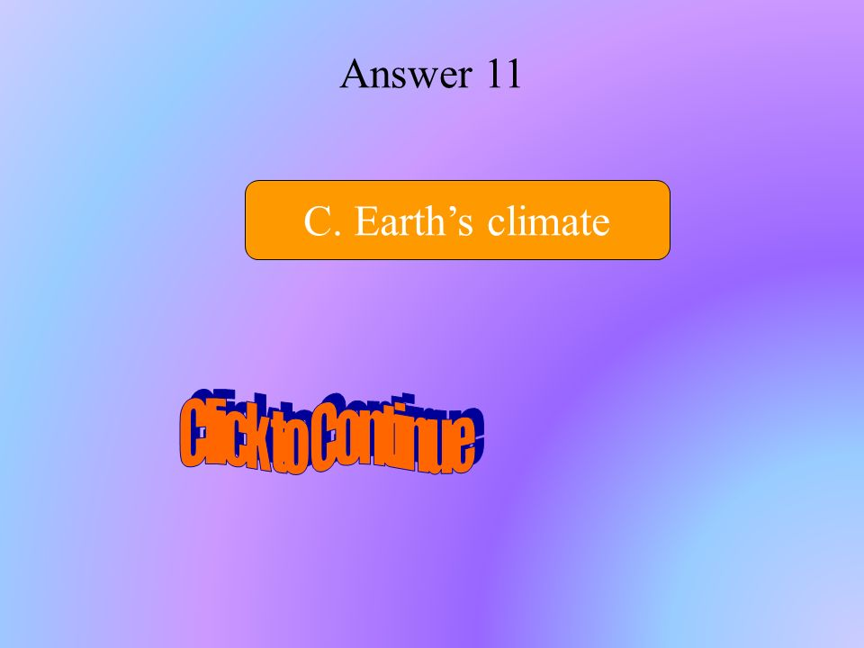 Answer 11 C. Earth's climate Click to Continue