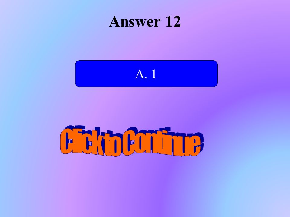 Answer 12 A. 1 Click to Continue