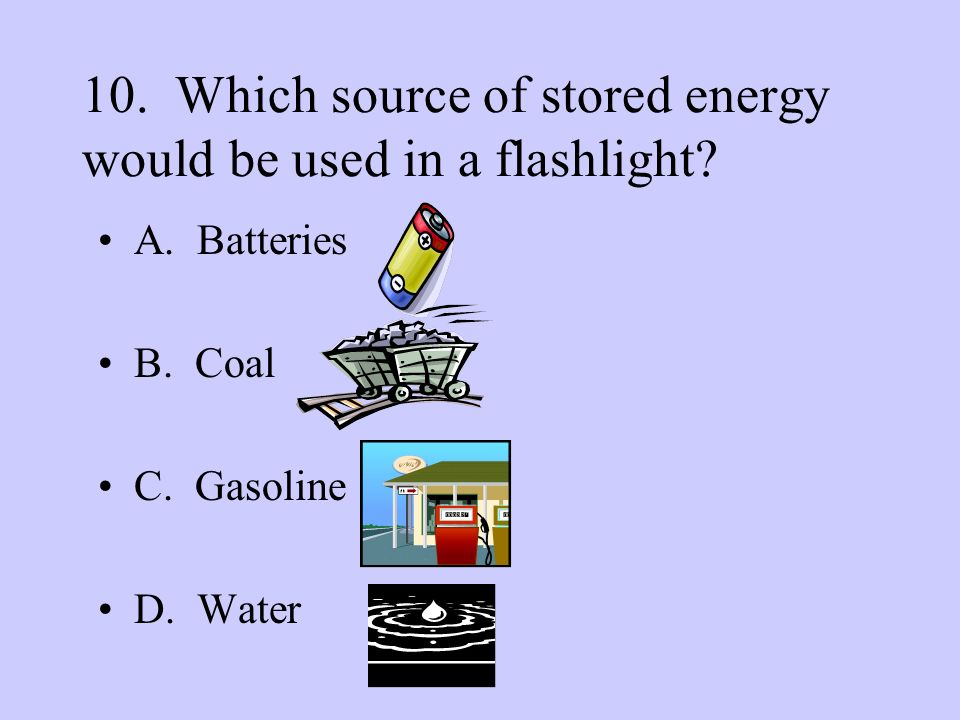 10. Which source of stored energy would be used in a flashlight