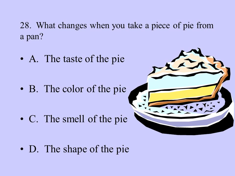 28. What changes when you take a piece of pie from a pan