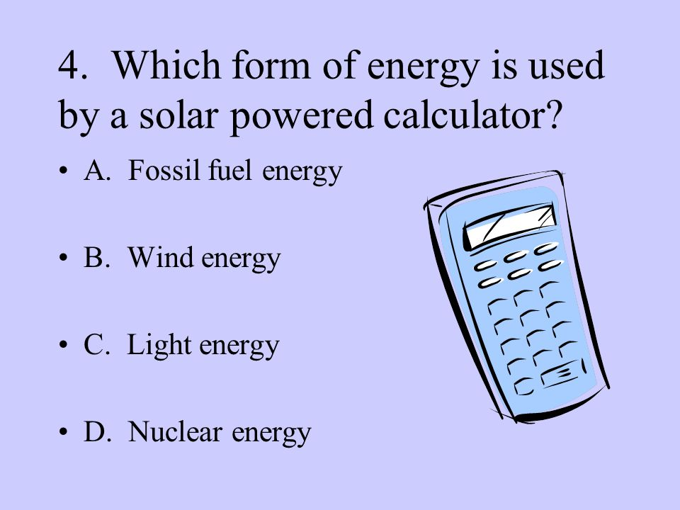 4. Which form of energy is used by a solar powered calculator