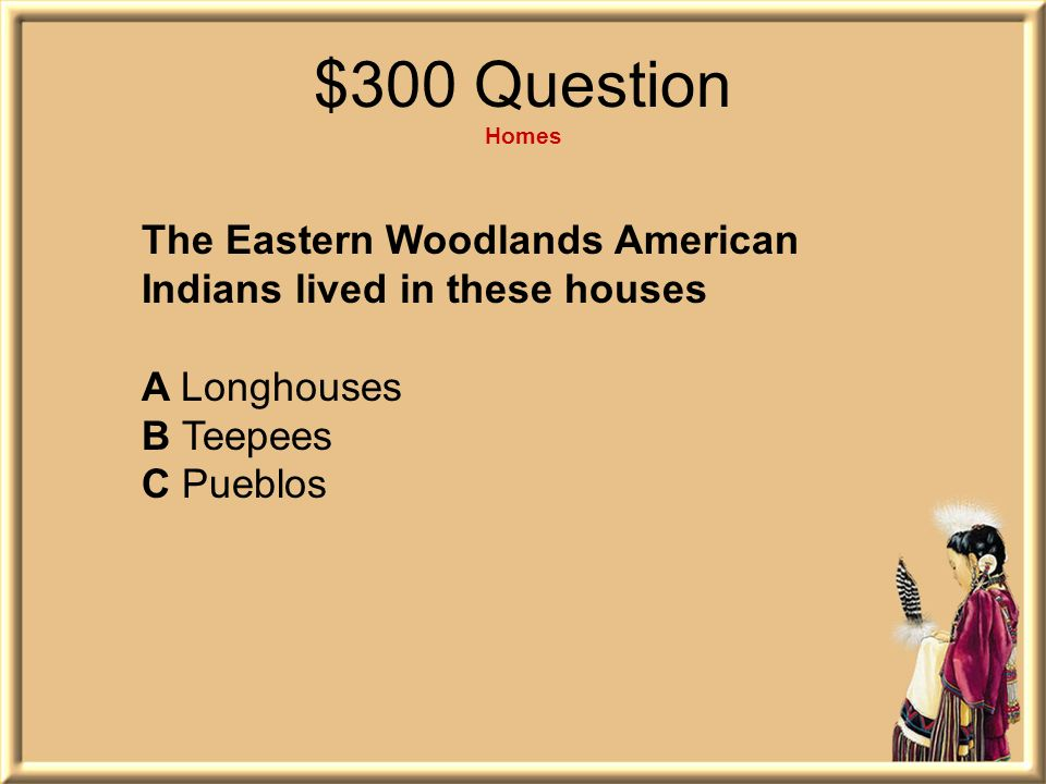 $300 Question Homes The Eastern Woodlands American Indians lived in these houses. A Longhouses. B Teepees.