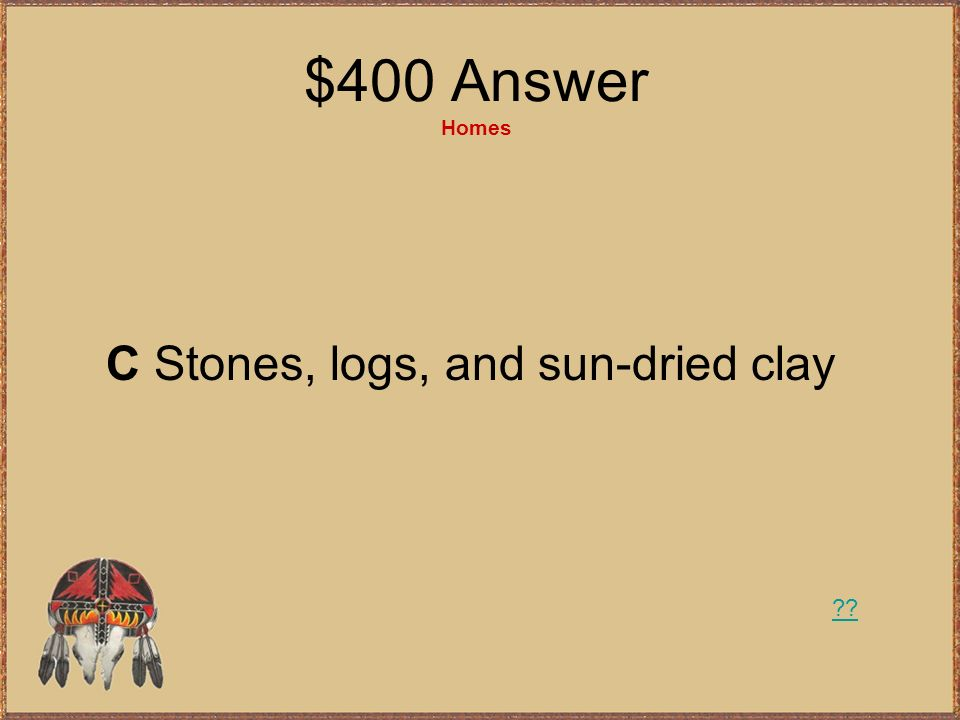 $400 Answer Homes C Stones, logs, and sun-dried clay