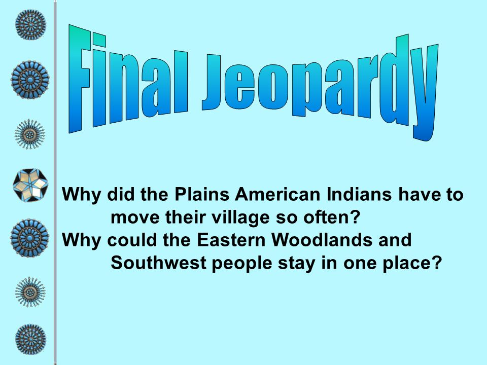 Final Jeopardy Why did the Plains American Indians have to