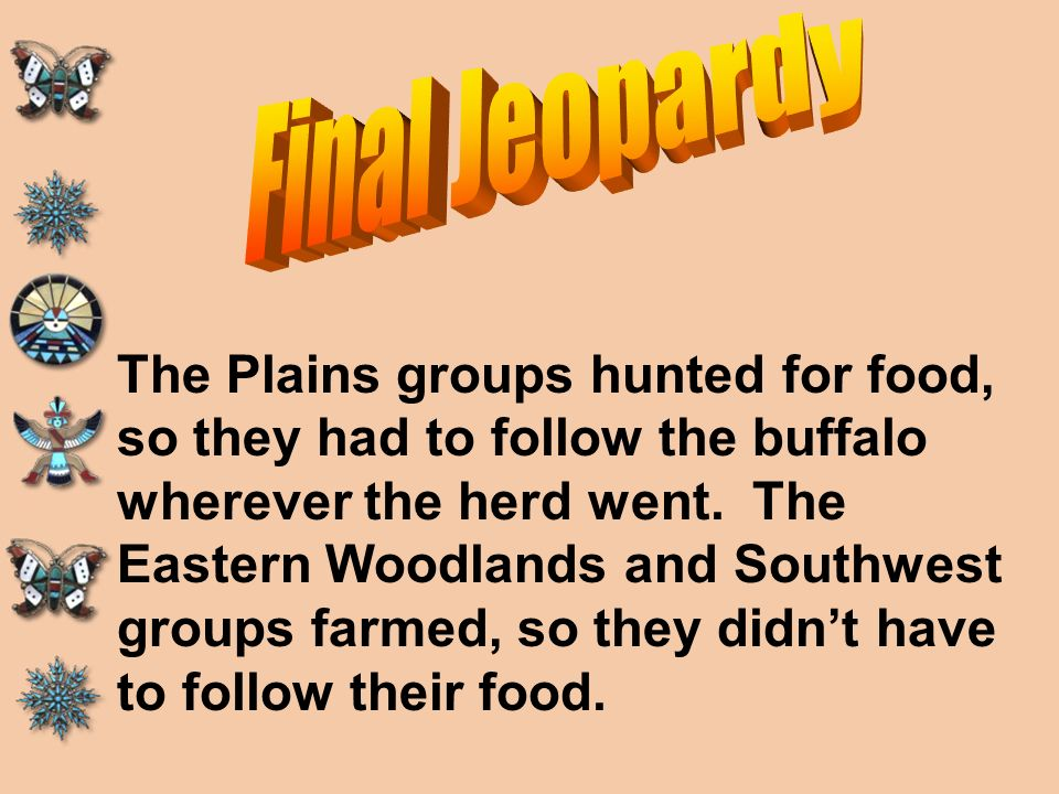 Final Jeopardy The Plains groups hunted for food, so they had to follow the buffalo. wherever the herd went. The.