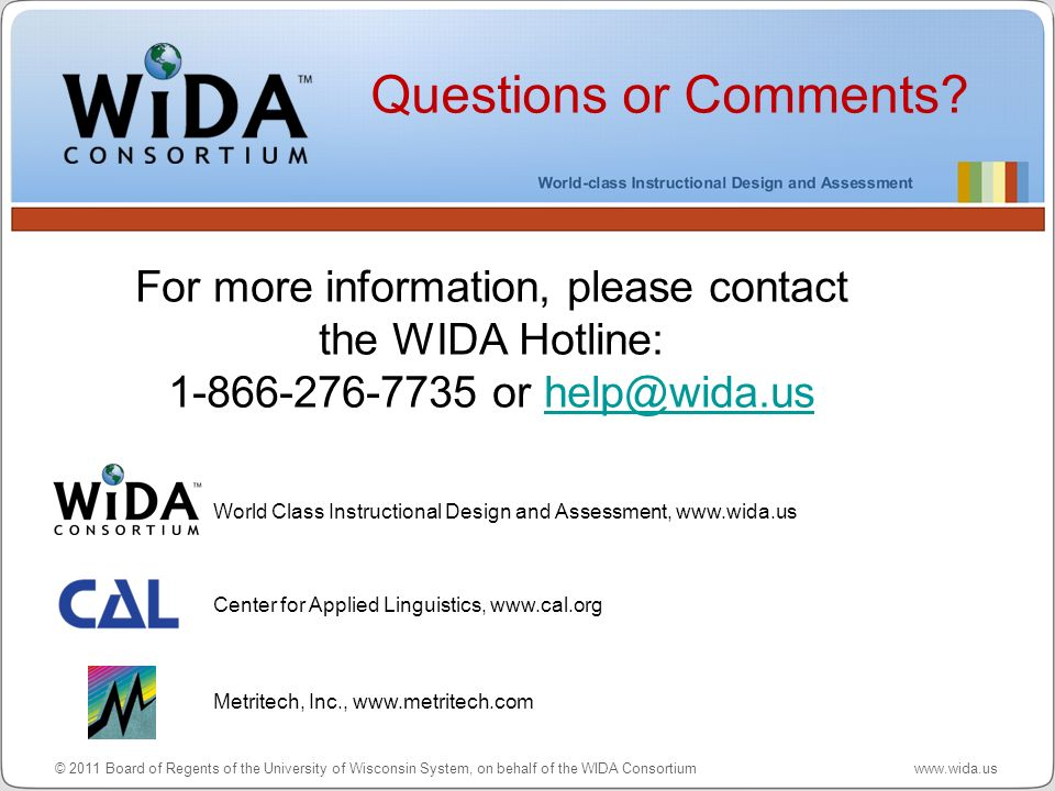 Questions or Comments For more information, please contact the WIDA Hotline: 1-866-276-7735 or help@wida.us.
