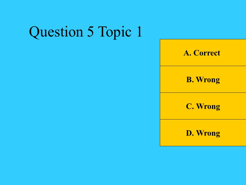 Question 5 Topic 1 A. Correct B. Wrong C. Wrong D. Wrong