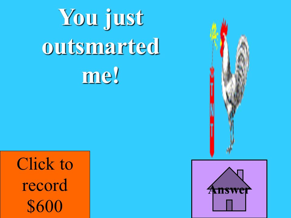 You just outsmarted me! Click to record $600 Answer