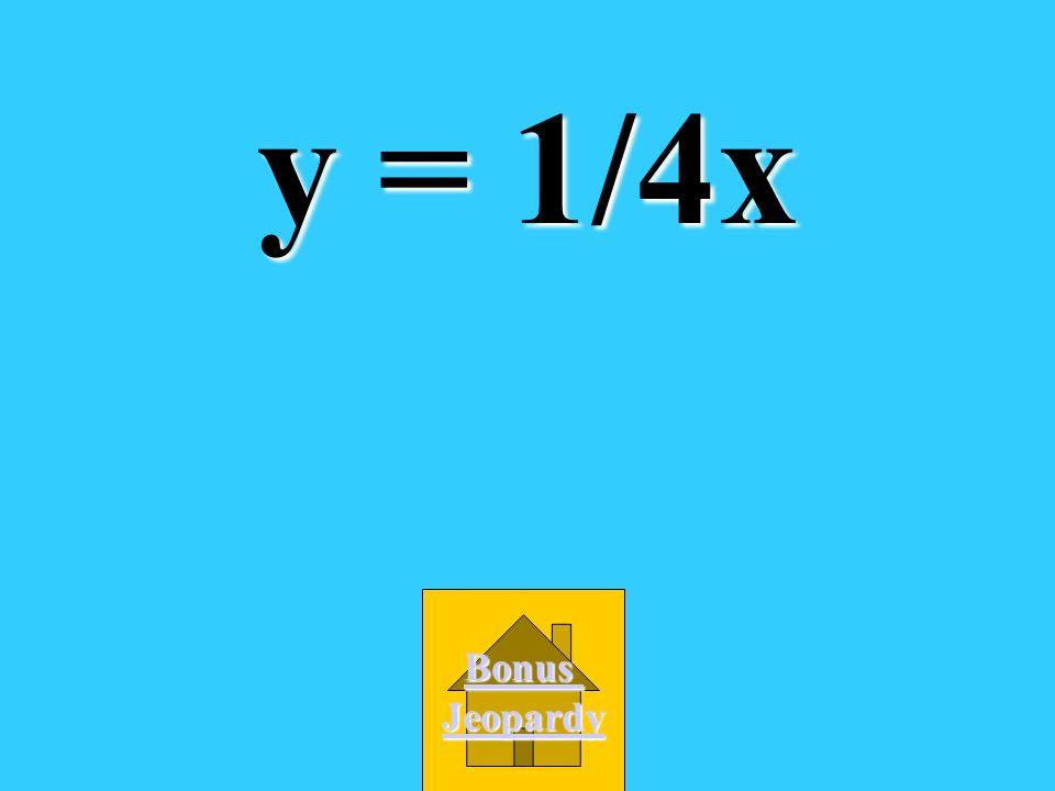 y = 1/4x Bonus Jeopardy