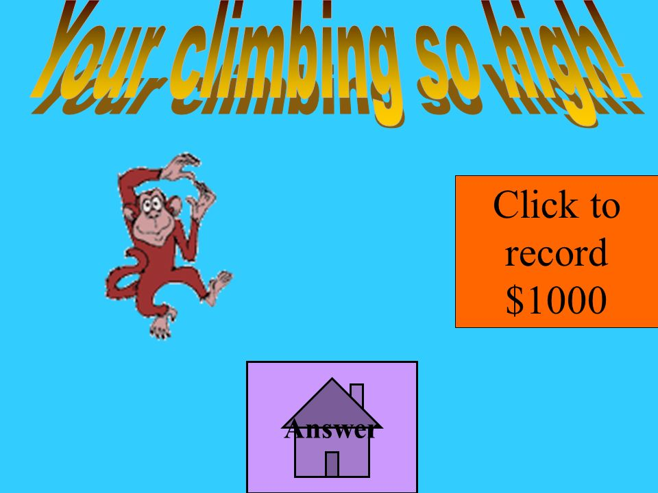 Your climbing so high! Click to record $1000 Answer