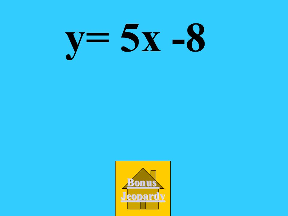 y= 5x -8 Bonus Jeopardy
