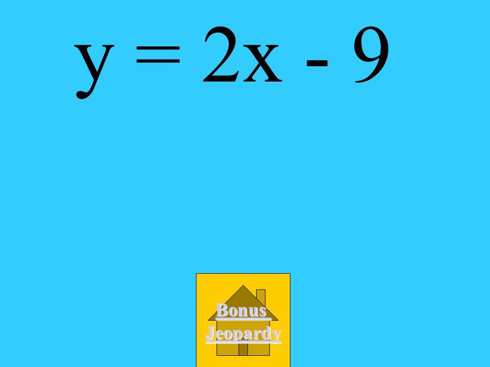 y = 2x - 9 Bonus Jeopardy