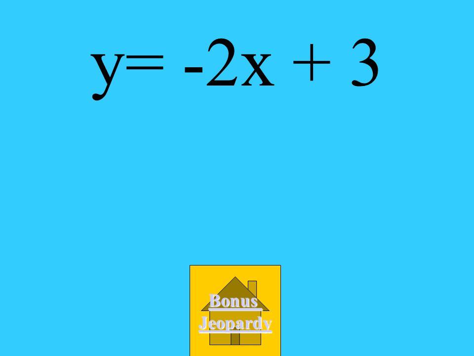 y= -2x + 3 Bonus Jeopardy