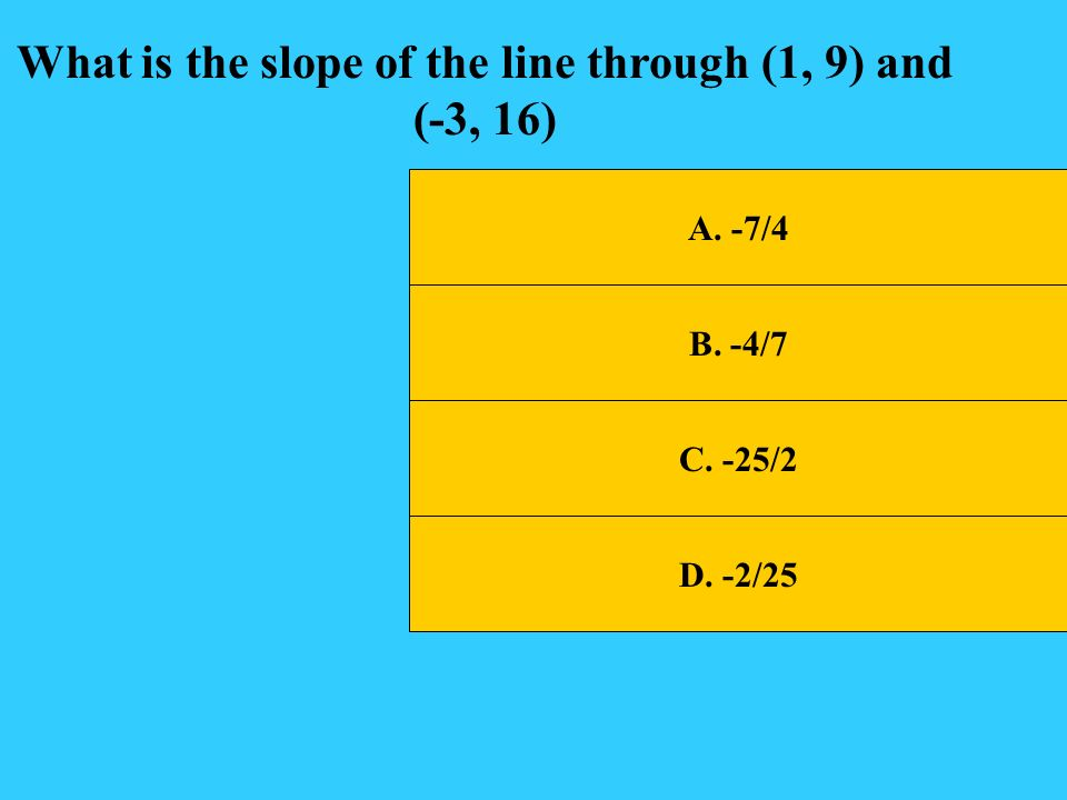 What is the slope of the line through (1, 9) and (-3, 16)