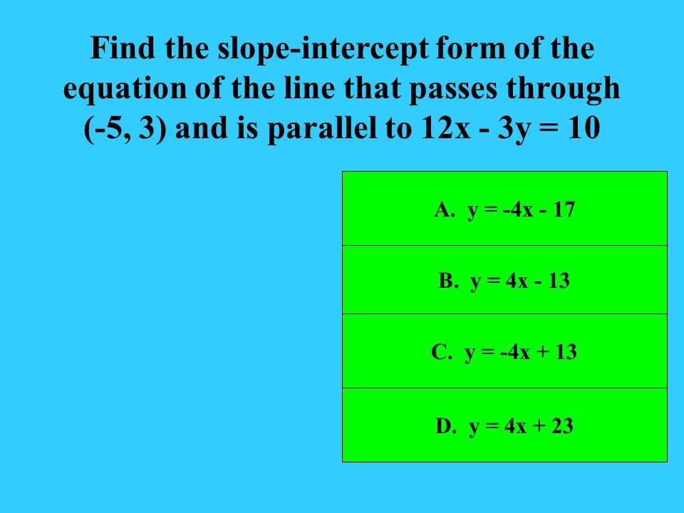 Find the slope-intercept form of the equation of the line that passes through (-5, 3) and is parallel to 12x - 3y = 10