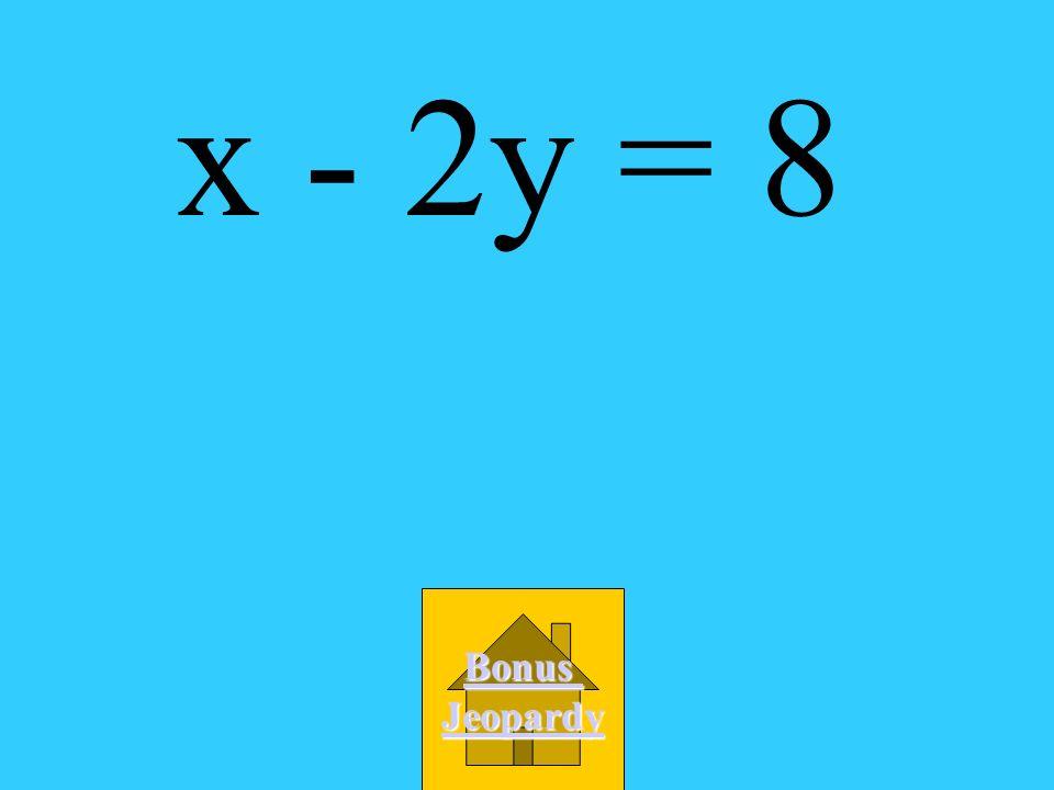 x - 2y = 8 Bonus Jeopardy