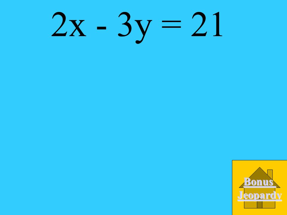 2x - 3y = 21 Bonus Jeopardy