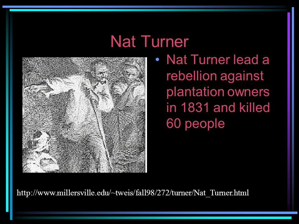 Nat Turner Nat Turner lead a rebellion against plantation owners in 1831 and killed 60 people.