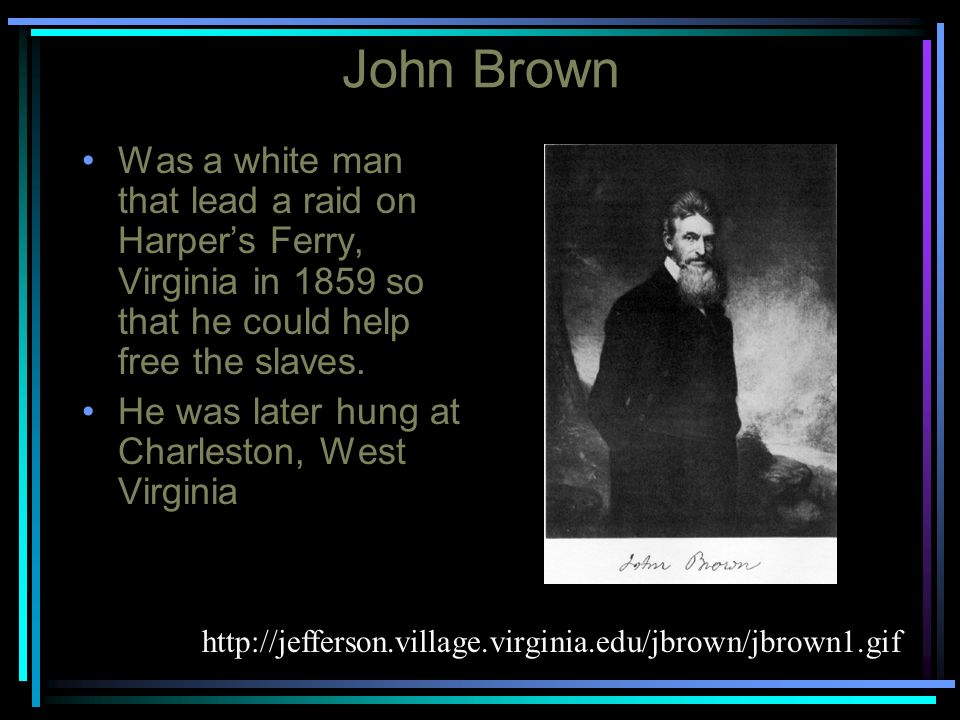 John Brown Was a white man that lead a raid on Harper's Ferry, Virginia in 1859 so that he could help free the slaves.