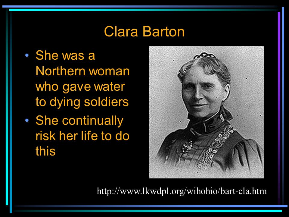 Clara Barton She was a Northern woman who gave water to dying soldiers