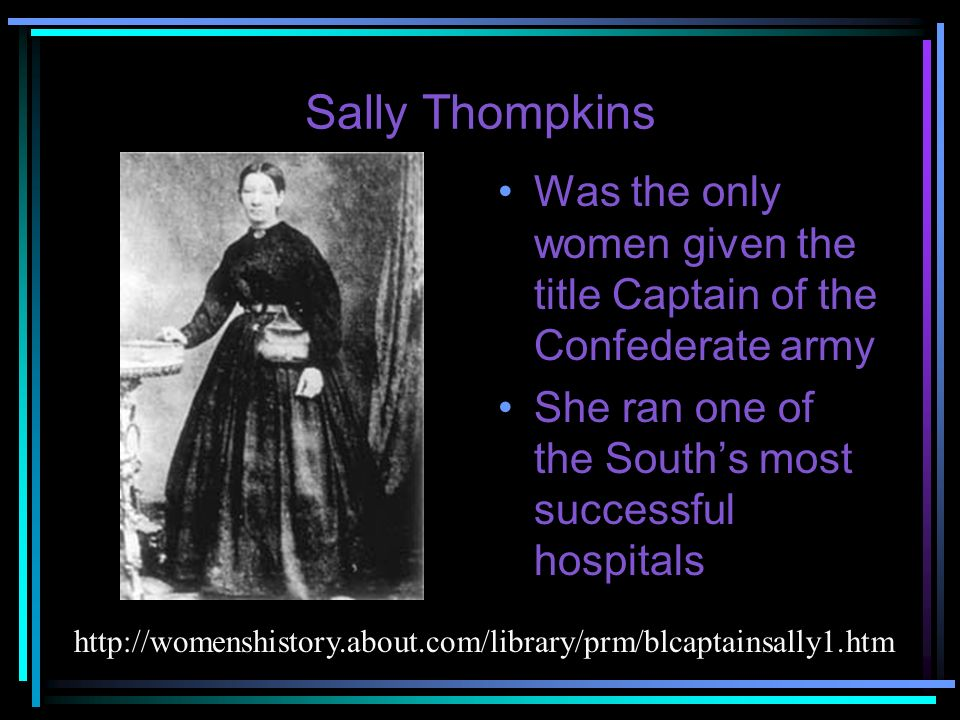 Sally Thompkins Was the only women given the title Captain of the Confederate army. She ran one of the South's most successful hospitals.