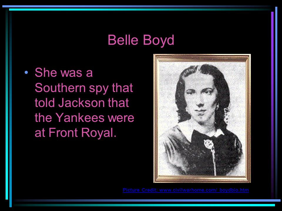 Belle Boyd She was a Southern spy that told Jackson that the Yankees were at Front Royal.
