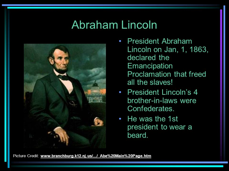 Abraham Lincoln President Abraham Lincoln on Jan, 1, 1863, declared the Emancipation Proclamation that freed all the slaves!