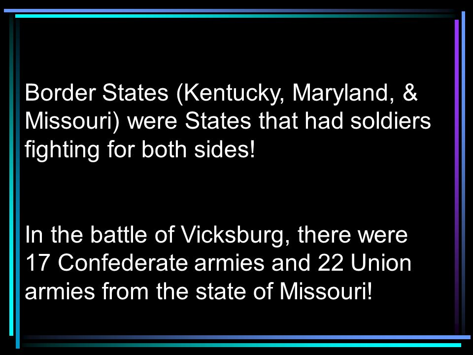 Border States (Kentucky, Maryland, & Missouri) were States that had soldiers fighting for both sides!